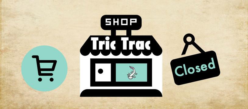 Fermeture du Tric Trac Shop !